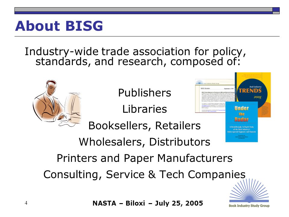 NASTA – Biloxi – July 25, 2005 4 About BISG Industry-wide trade association for policy, standards, and research, composed of: Publishers Libraries Booksellers, Retailers Wholesalers, Distributors Printers and Paper Manufacturers Consulting, Service & Tech Companies
