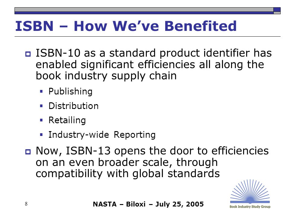 NASTA – Biloxi – July 25, 2005 19 Phasing in the ISBN-13  A phased transition, as compared to an abrupt cutover, is always encouraged  Dual numbering wherever ISBNs are displayed for human reading is strongly advocated during the transition  Show both ISBN-10 and ISBN-13  In books and in printed documents