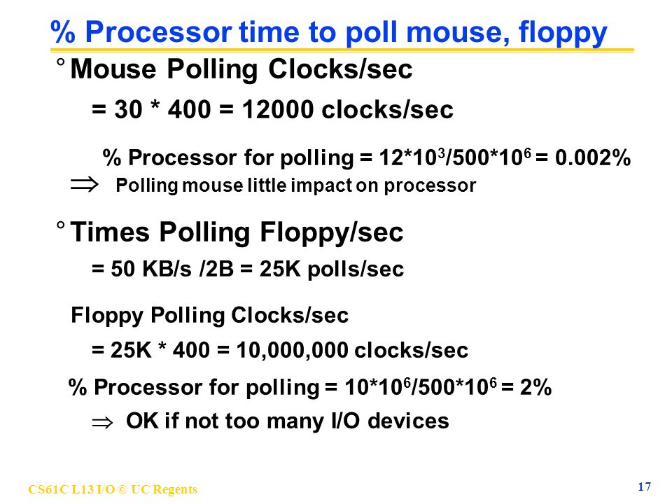 CS61C L13 I/O © UC Regents 18 % Processor time to hard disk °Times Polling Disk/sec = 8 MB/s /16B = 500K polls/sec Disk Polling Clocks/sec = 500K * 400 = 200,000,000 clocks/sec % Processor for polling: 200*10 6 /500*10 6 = 40%  Unacceptable