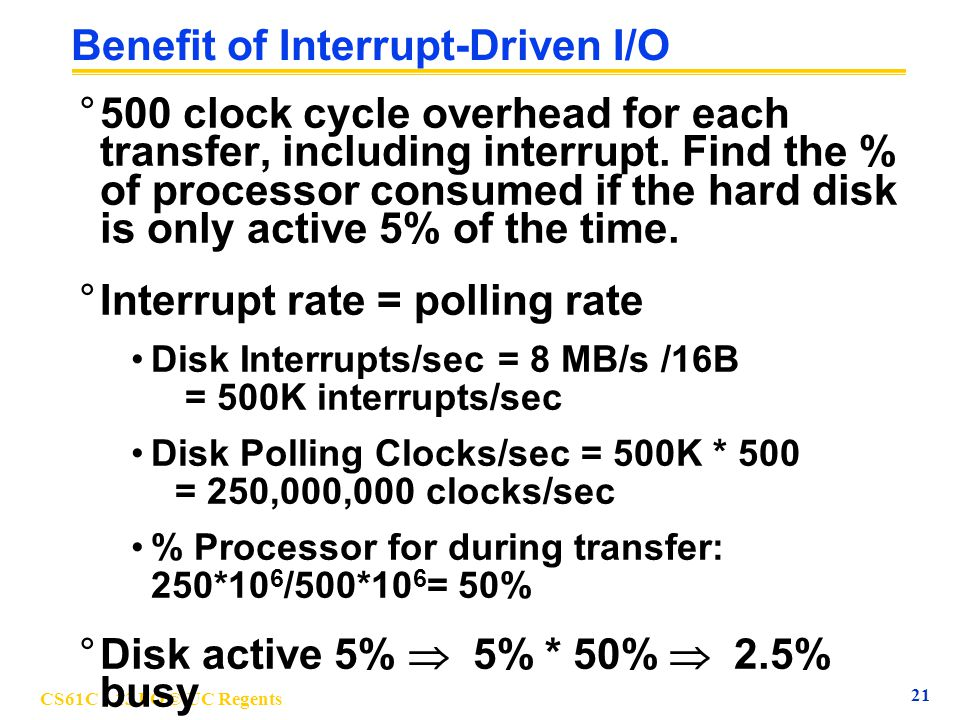 CS61C L13 I/O © UC Regents 22 4 Responsibilities leading to OS °The I/O system is shared by multiple programs using the processor °Low-level control of I/O device is complex because requires managing a set of concurrent events and because requirements for correct device control are often very detailed °I/O systems often use interrupts to communicate information about I/O operations °Would like I/O services for all user programs under safe control