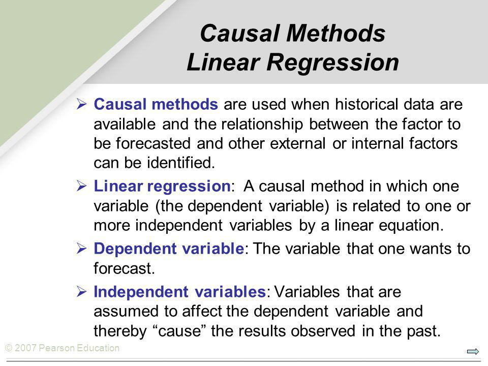 © 2007 Pearson Education Causal Methods Linear Regression  Causal methods are used when historical data are available and the relationship between the factor to be forecasted and other external or internal factors can be identified.