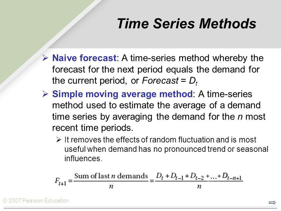 © 2007 Pearson Education Time Series Methods  Naive forecast: A time-series method whereby the forecast for the next period equals the demand for the current period, or Forecast = D t  Simple moving average method: A time-series method used to estimate the average of a demand time series by averaging the demand for the n most recent time periods.