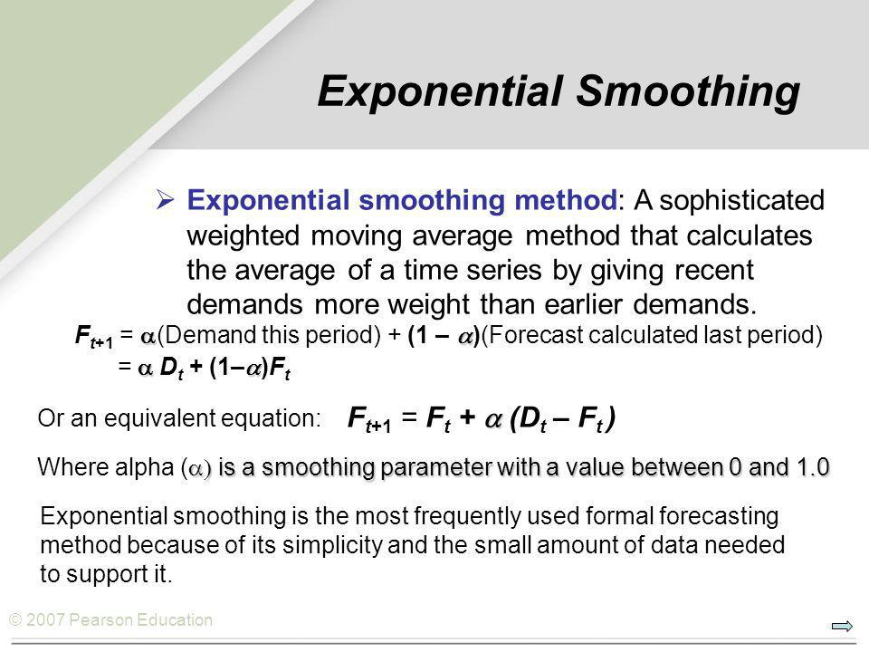 © 2007 Pearson Education Exponential Smoothing  F t+1 =  (Demand this period) + (1 –  )(Forecast calculated last period)  =  D t + (1–  )F t  Or an equivalent equation: F t+1 = F t +  (D t – F t )  is a smoothing parameter with a value between 0 and 1.0 Where alpha (  is a smoothing parameter with a value between 0 and 1.0 Exponential smoothing is the most frequently used formal forecasting method because of its simplicity and the small amount of data needed to support it.