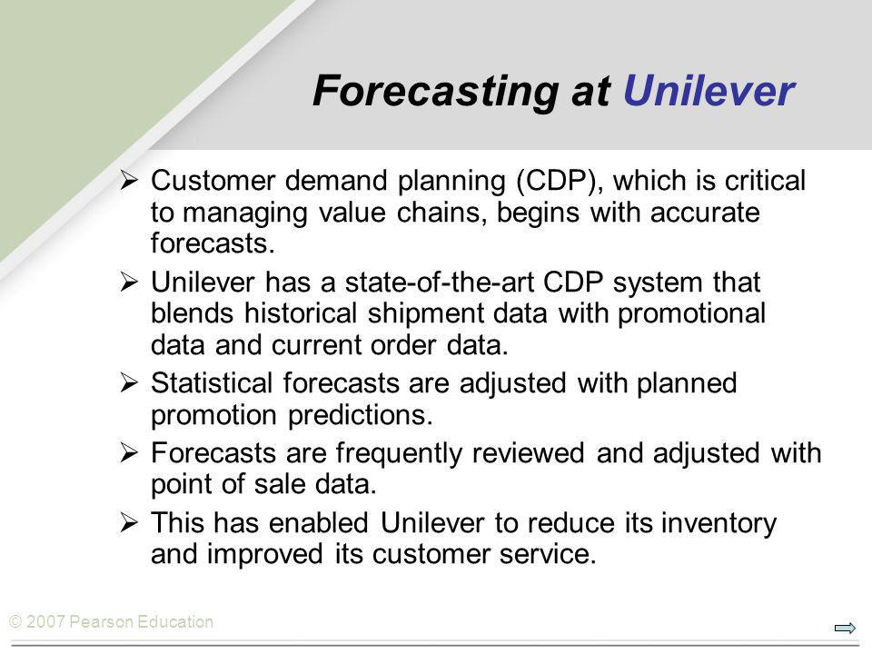 © 2007 Pearson Education Forecasting at Unilever  Customer demand planning (CDP), which is critical to managing value chains, begins with accurate forecasts.