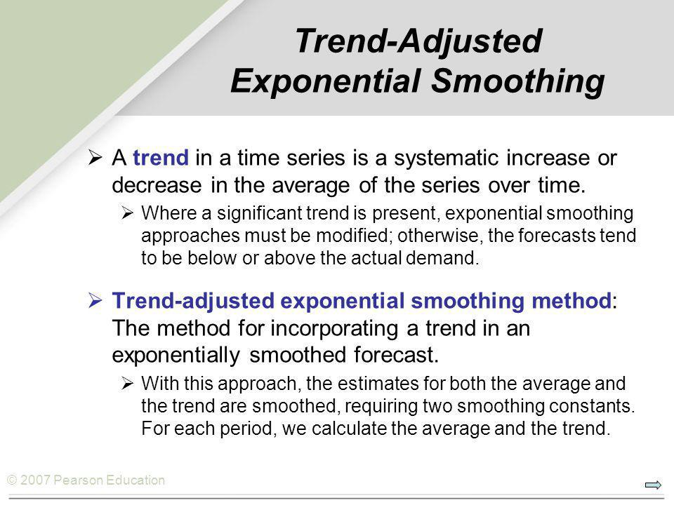 © 2007 Pearson Education Trend-Adjusted Exponential Smoothing  A trend in a time series is a systematic increase or decrease in the average of the se
