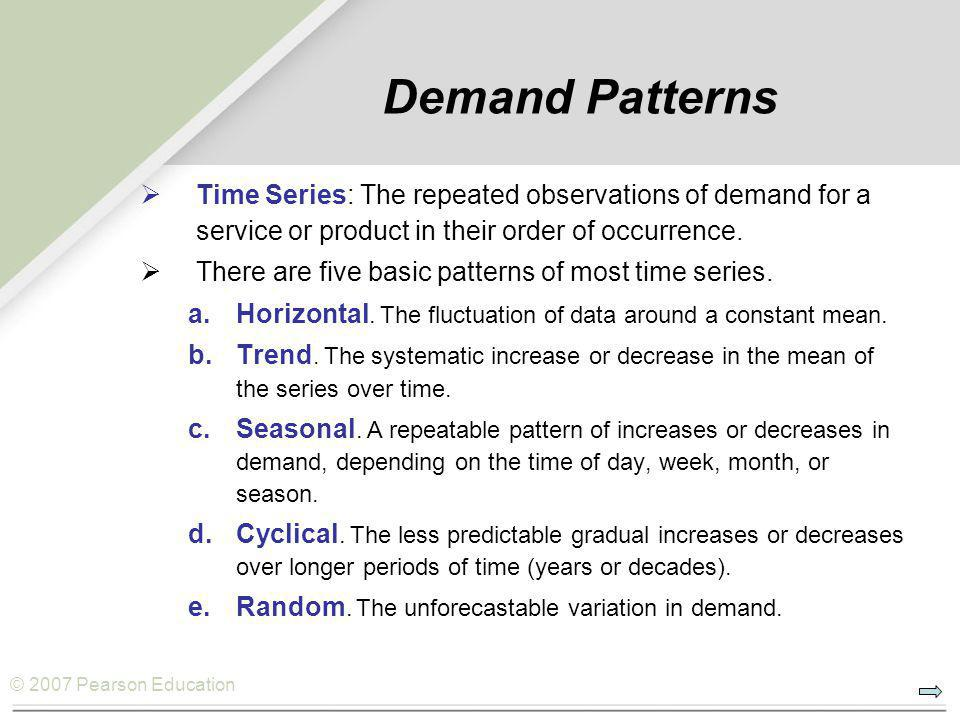 © 2007 Pearson Education Demand Patterns  Time Series: The repeated observations of demand for a service or product in their order of occurrence.  T