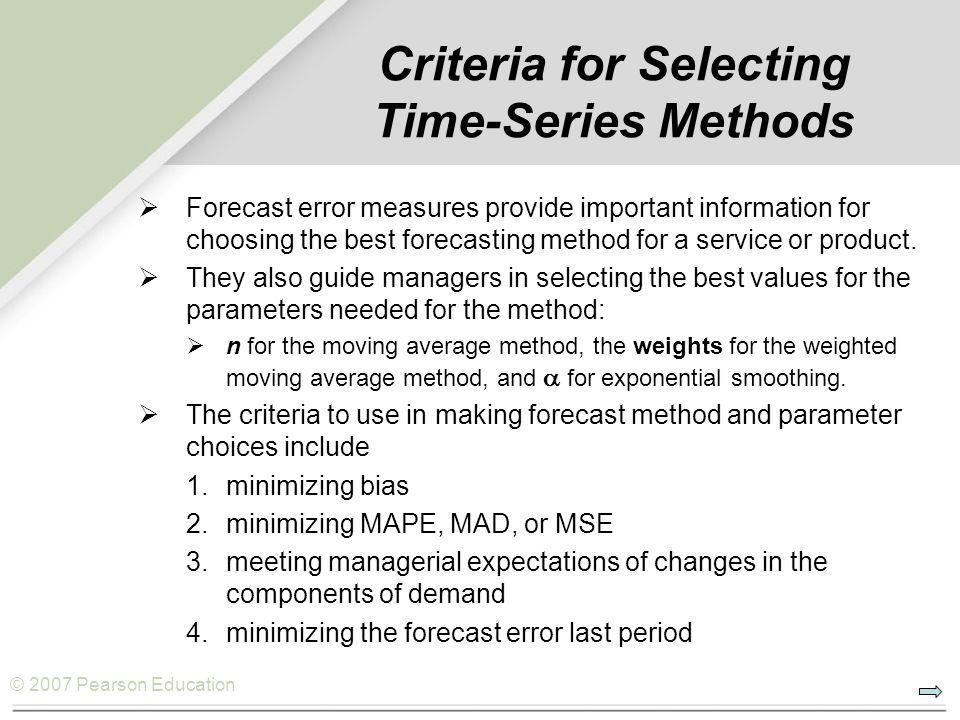 © 2007 Pearson Education Criteria for Selecting Time-Series Methods  Forecast error measures provide important information for choosing the best fore