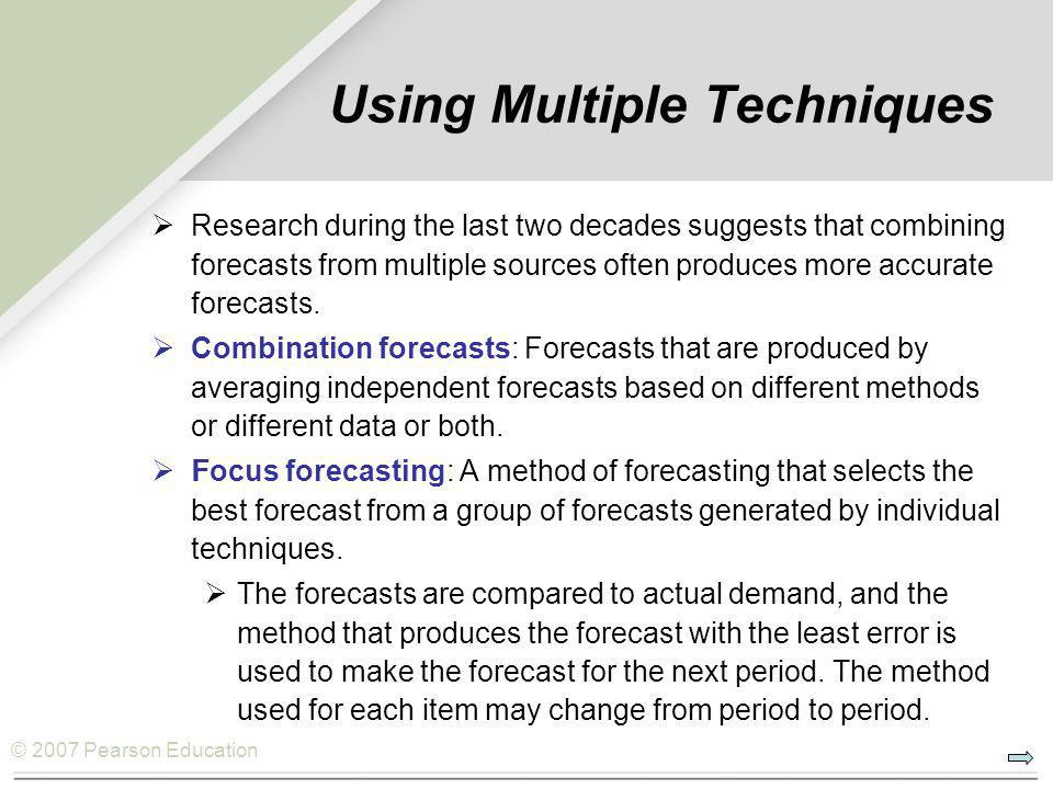 © 2007 Pearson Education Using Multiple Techniques RResearch during the last two decades suggests that combining forecasts from multiple sources often produces more accurate forecasts.