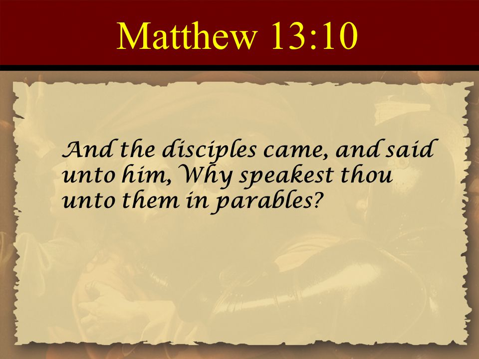 Matthew 13:10 And the disciples came, and said unto him, Why speakest thou unto them in parables?