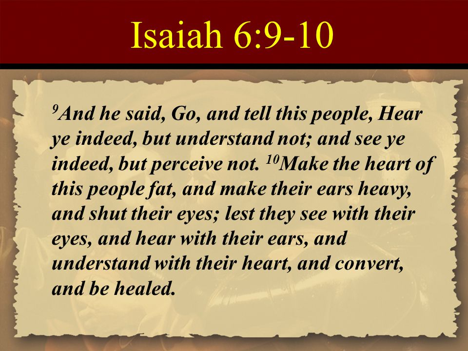 Isaiah 6:9-10 9 And he said, Go, and tell this people, Hear ye indeed, but understand not; and see ye indeed, but perceive not. 10 Make the heart of t