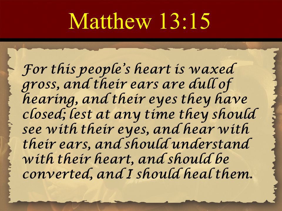 Matthew 13:15 For this people's heart is waxed gross, and their ears are dull of hearing, and their eyes they have closed; lest at any time they shoul