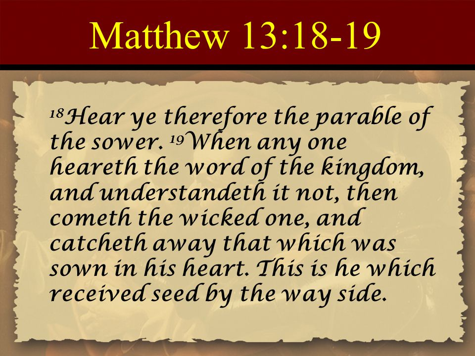 Matthew 13:18-19 18 Hear ye therefore the parable of the sower. 19 When any one heareth the word of the kingdom, and understandeth it not, then cometh