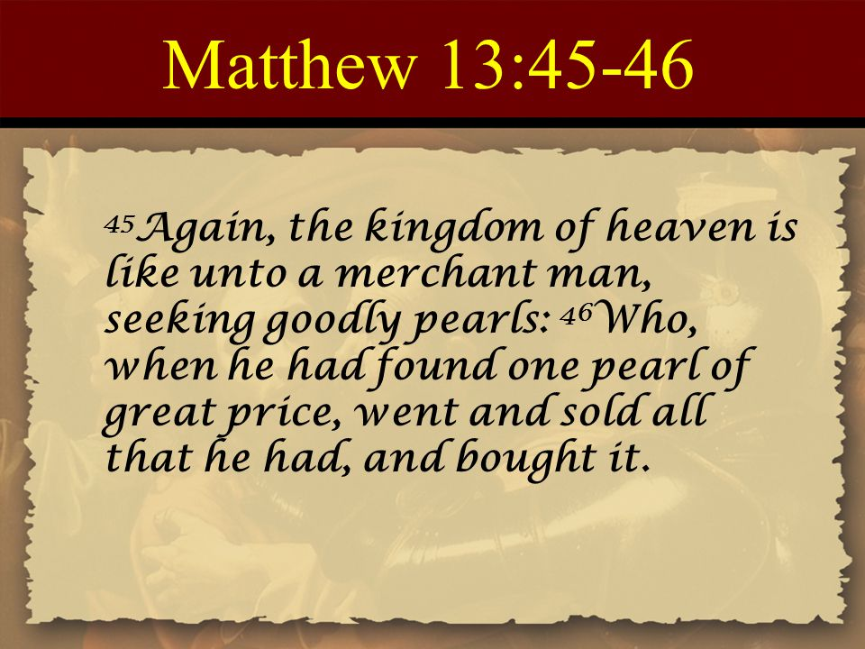 Matthew 13:45-46 45 Again, the kingdom of heaven is like unto a merchant man, seeking goodly pearls: 46 Who, when he had found one pearl of great pric