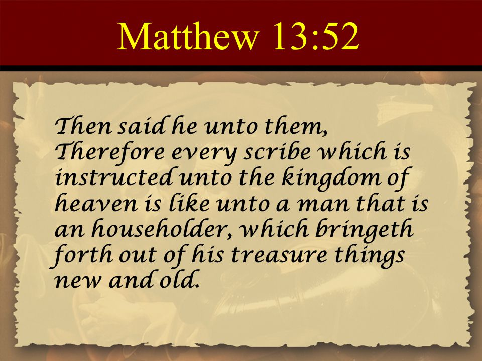 Matthew 13:52 Then said he unto them, Therefore every scribe which is instructed unto the kingdom of heaven is like unto a man that is an householder,