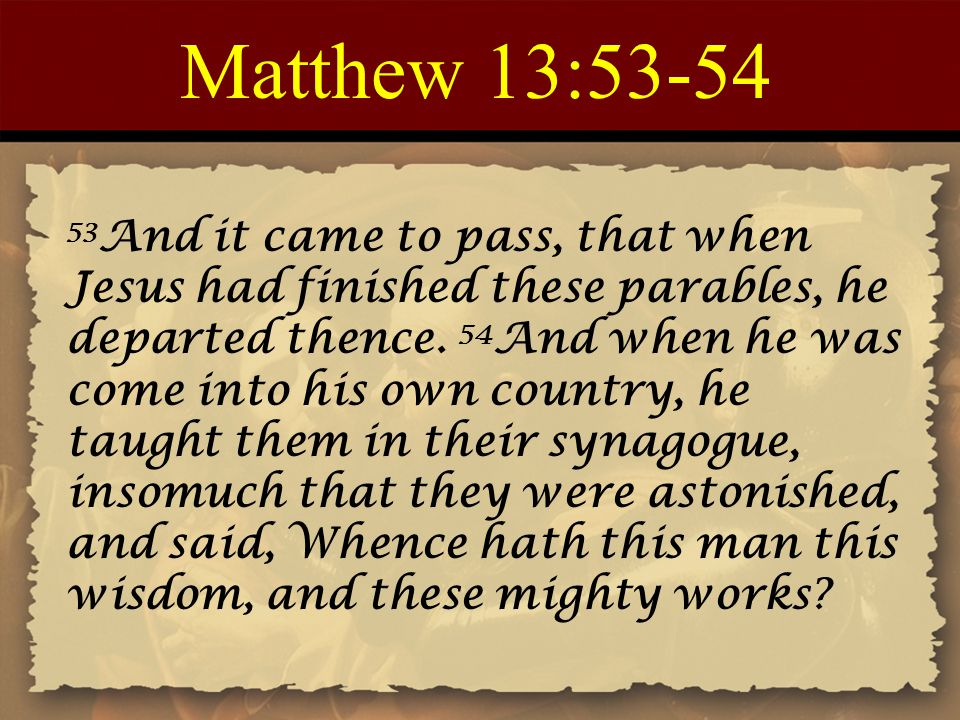 Matthew 13:53-54 53 And it came to pass, that when Jesus had finished these parables, he departed thence. 54 And when he was come into his own country