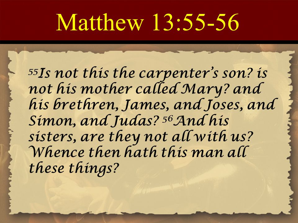 Matthew 13:55-56 55 Is not this the carpenter's son? is not his mother called Mary? and his brethren, James, and Joses, and Simon, and Judas? 56 And h