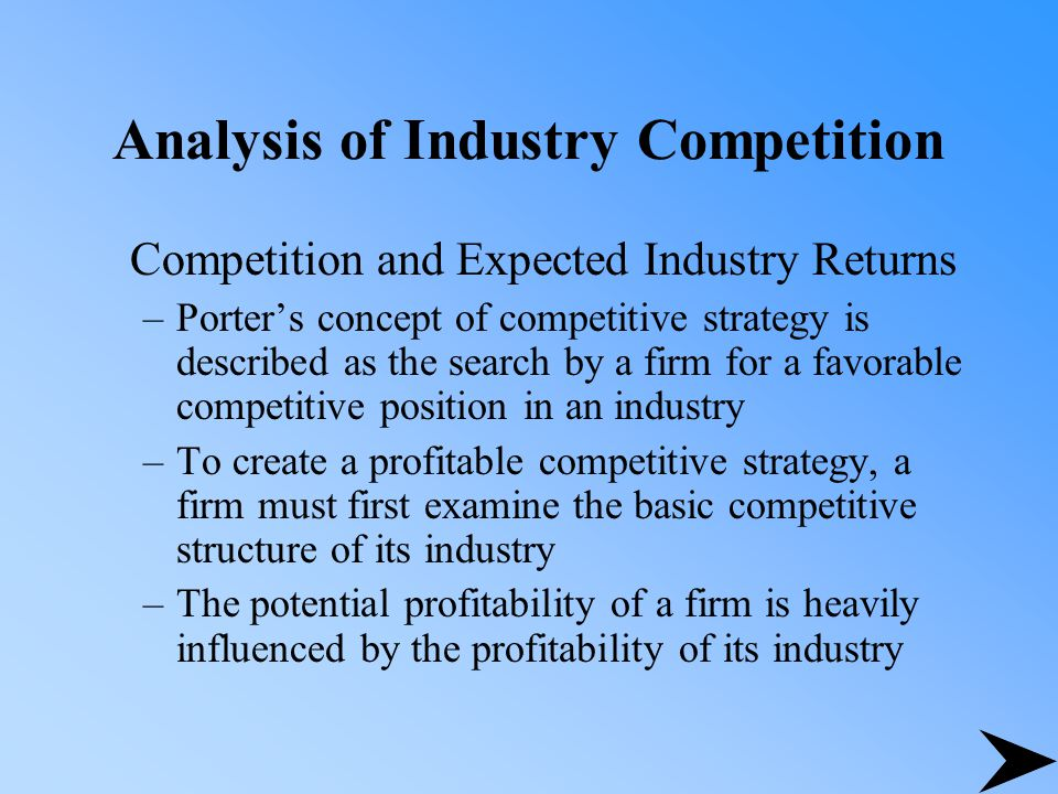 Analysis of Industry Competition Competition and Expected Industry Returns –Porter's concept of competitive strategy is described as the search by a firm for a favorable competitive position in an industry –To create a profitable competitive strategy, a firm must first examine the basic competitive structure of its industry –The potential profitability of a firm is heavily influenced by the profitability of its industry