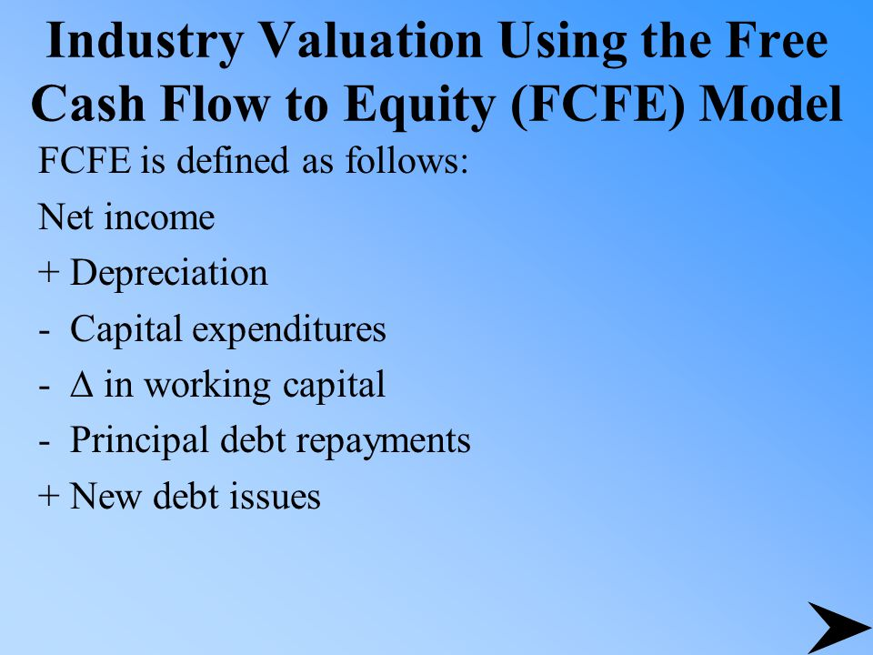 Industry Valuation Using the Free Cash Flow to Equity (FCFE) Model FCFE is defined as follows: Net income + Depreciation - Capital expenditures -  in working capital - Principal debt repayments + New debt issues