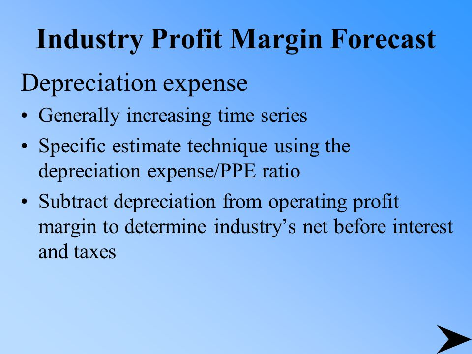 Industry Profit Margin Forecast Depreciation expense Generally increasing time series Specific estimate technique using the depreciation expense/PPE ratio Subtract depreciation from operating profit margin to determine industry's net before interest and taxes