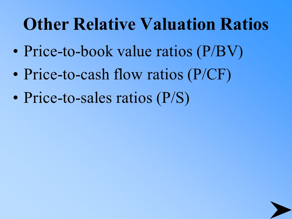 Other Relative Valuation Ratios Price-to-book value ratios (P/BV) Price-to-cash flow ratios (P/CF) Price-to-sales ratios (P/S)