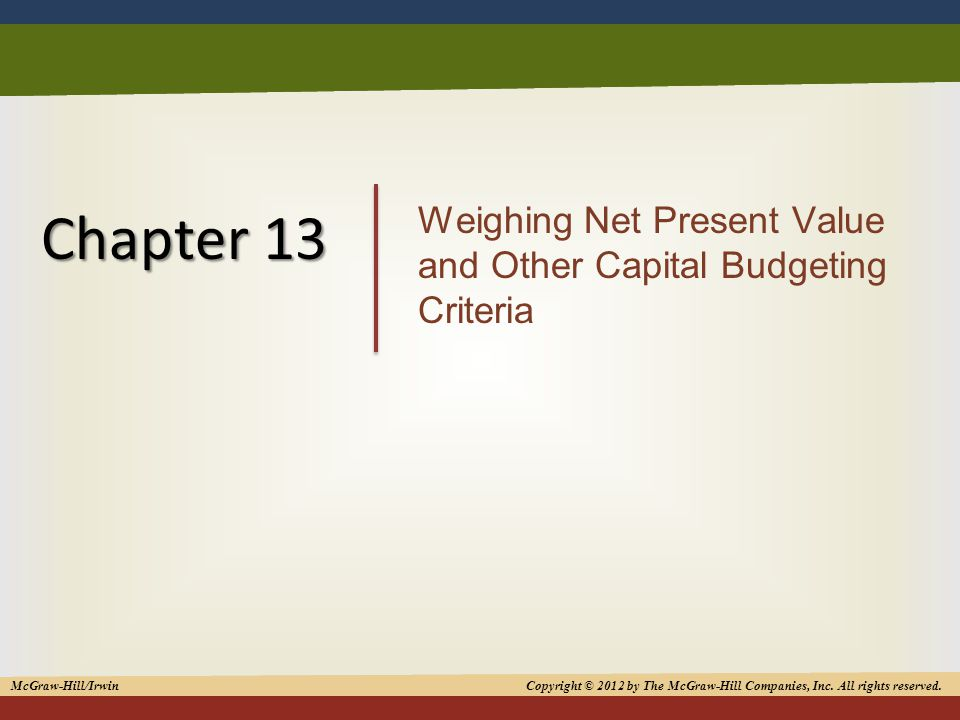 1 Chapter 13 Weighing Net Present Value and Other Capital Budgeting Criteria McGraw-Hill/Irwin Copyright © 2012 by The McGraw-Hill Companies, Inc.