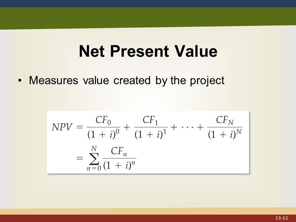 Net Present Value Measures value created by the project 13-12