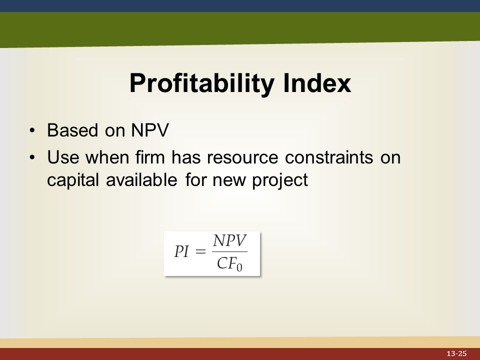 Profitability Index Based on NPV Use when firm has resource constraints on capital available for new project 13-25
