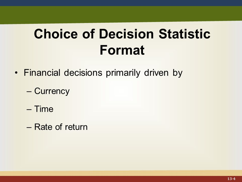 Choice of Decision Statistic Format Financial decisions primarily driven by –Currency –Time –Rate of return 13-4