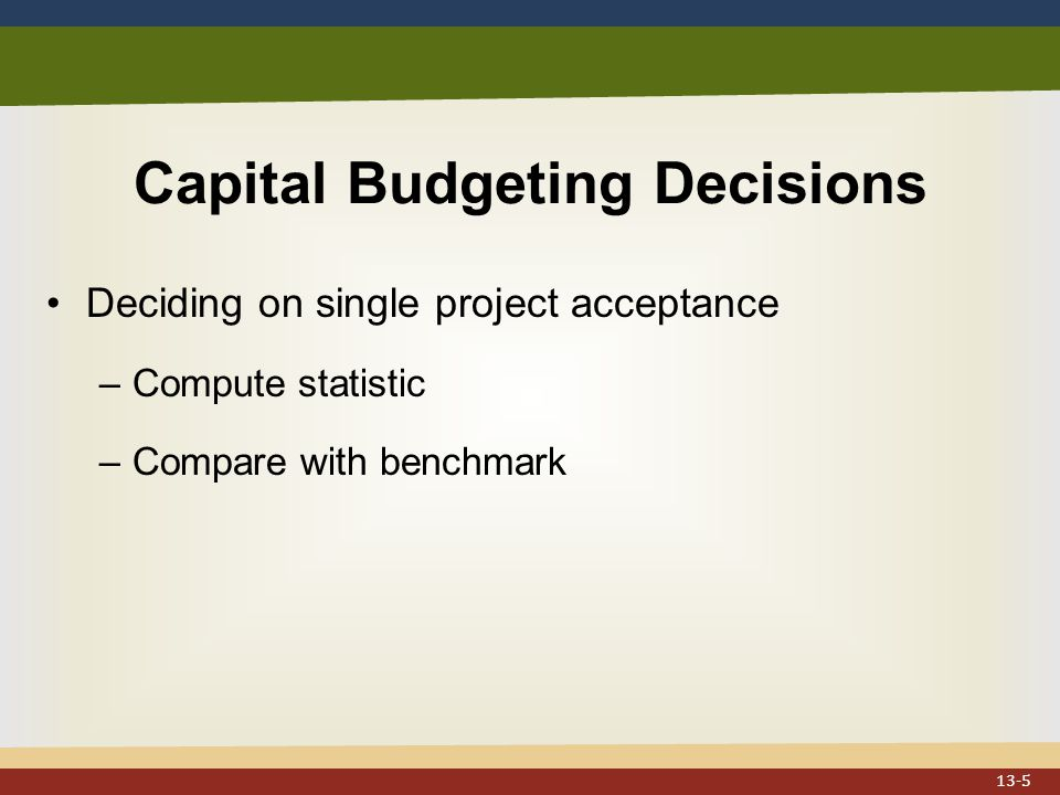 Capital Budgeting Decisions Deciding on single project acceptance –Compute statistic –Compare with benchmark 13-5