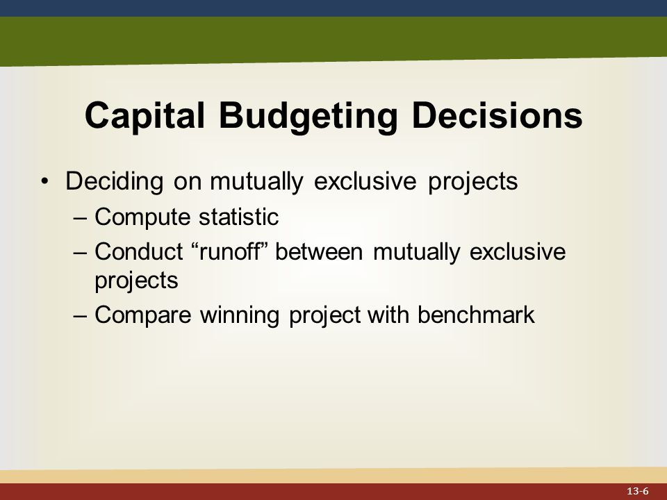 Capital Budgeting Decisions Deciding on mutually exclusive projects –Compute statistic –Conduct runoff between mutually exclusive projects –Compare winning project with benchmark 13-6