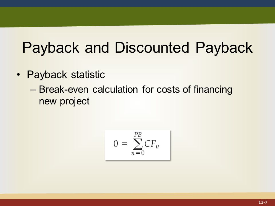 Payback and Discounted Payback Payback statistic –Break-even calculation for costs of financing new project 13-7