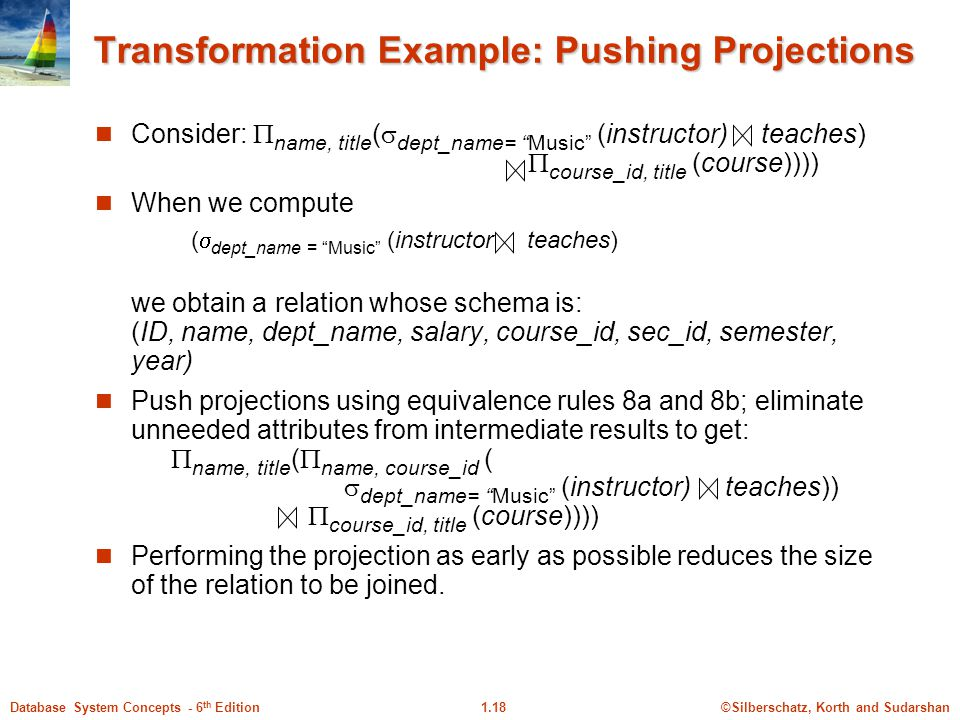 ©Silberschatz, Korth and Sudarshan1.18Database System Concepts - 6 th Edition Transformation Example: Pushing Projections Consider:  name, title (  dept_name= Music (instructor) teaches)  course_id, title (course)))) When we compute (  dept_name = Music (instructor teaches) we obtain a relation whose schema is: (ID, name, dept_name, salary, course_id, sec_id, semester, year) Push projections using equivalence rules 8a and 8b; eliminate unneeded attributes from intermediate results to get:  name, title (  name, course_id (  dept_name= Music (instructor) teaches))  course_id, title (course)))) Performing the projection as early as possible reduces the size of the relation to be joined.