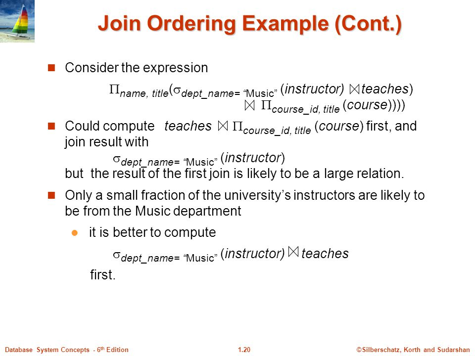 ©Silberschatz, Korth and Sudarshan1.20Database System Concepts - 6 th Edition Join Ordering Example (Cont.) Consider the expression  name, title (  dept_name= Music (instructor) teaches)  course_id, title (course)))) Could compute teaches  course_id, title (course) first, and join result with  dept_name= Music (instructor) but the result of the first join is likely to be a large relation.