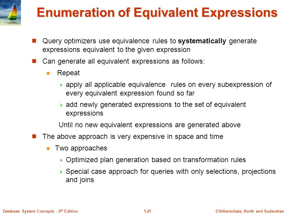 ©Silberschatz, Korth and Sudarshan1.21Database System Concepts - 6 th Edition Enumeration of Equivalent Expressions Query optimizers use equivalence rules to systematically generate expressions equivalent to the given expression Can generate all equivalent expressions as follows: Repeat  apply all applicable equivalence rules on every subexpression of every equivalent expression found so far  add newly generated expressions to the set of equivalent expressions Until no new equivalent expressions are generated above The above approach is very expensive in space and time Two approaches  Optimized plan generation based on transformation rules  Special case approach for queries with only selections, projections and joins