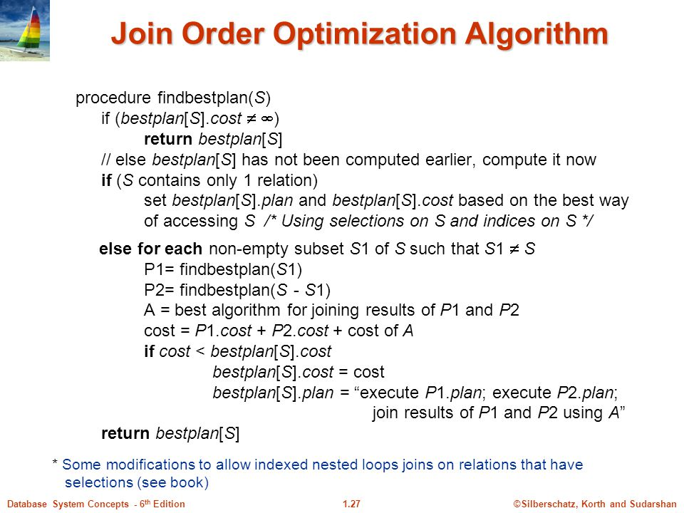 ©Silberschatz, Korth and Sudarshan1.27Database System Concepts - 6 th Edition Join Order Optimization Algorithm procedure findbestplan(S) if (bestplan[S].cost   ) return bestplan[S] // else bestplan[S] has not been computed earlier, compute it now if (S contains only 1 relation) set bestplan[S].plan and bestplan[S].cost based on the best way of accessing S /* Using selections on S and indices on S */ else for each non-empty subset S1 of S such that S1  S P1= findbestplan(S1) P2= findbestplan(S - S1) A = best algorithm for joining results of P1 and P2 cost = P1.cost + P2.cost + cost of A if cost < bestplan[S].cost bestplan[S].cost = cost bestplan[S].plan = execute P1.plan; execute P2.plan; join results of P1 and P2 using A return bestplan[S] * Some modifications to allow indexed nested loops joins on relations that have selections (see book)