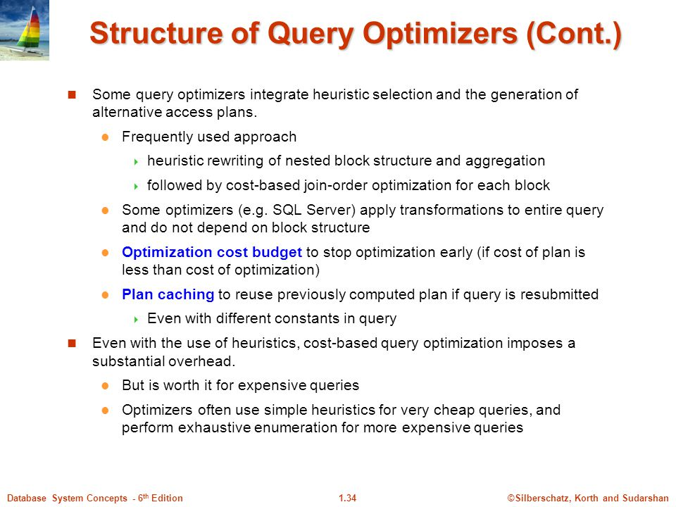 ©Silberschatz, Korth and Sudarshan1.34Database System Concepts - 6 th Edition Structure of Query Optimizers (Cont.) Some query optimizers integrate heuristic selection and the generation of alternative access plans.