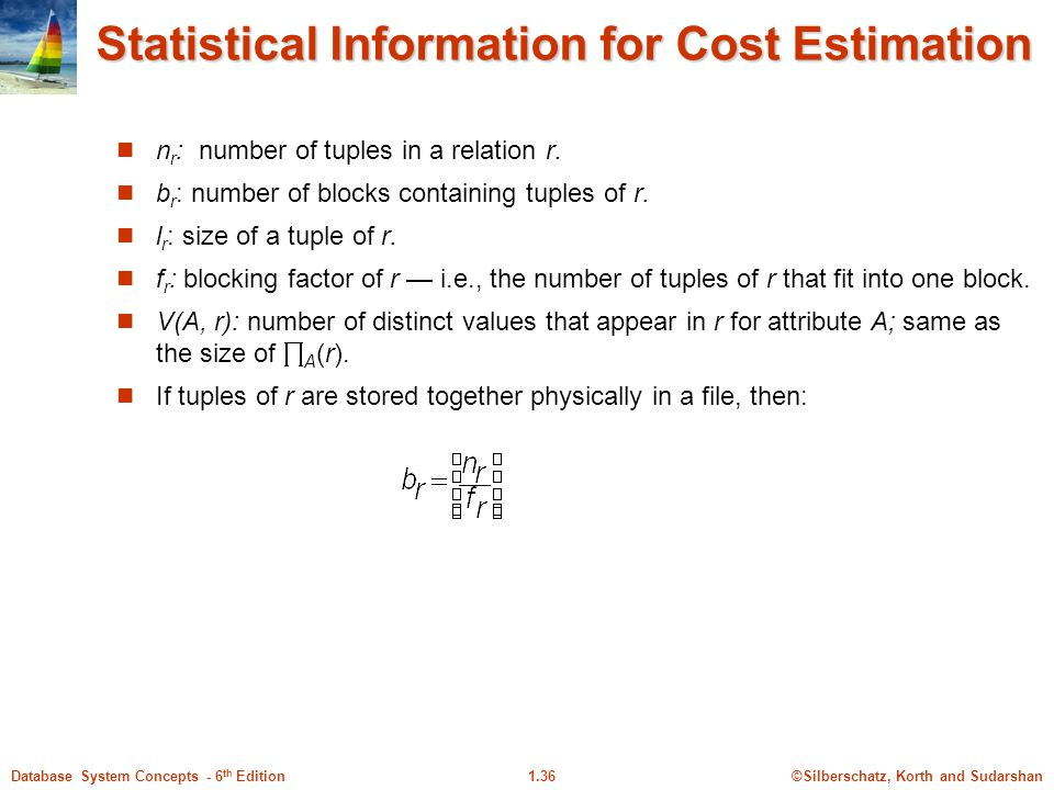 ©Silberschatz, Korth and Sudarshan1.36Database System Concepts - 6 th Edition Statistical Information for Cost Estimation n r : number of tuples in a relation r.