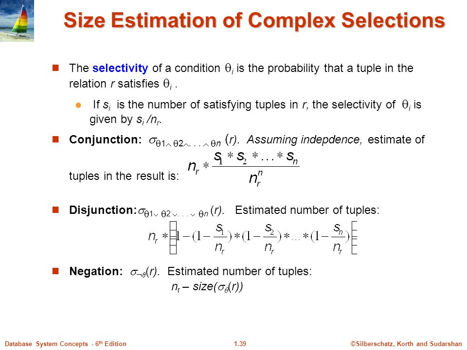 ©Silberschatz, Korth and Sudarshan1.39Database System Concepts - 6 th Edition Size Estimation of Complex Selections The selectivity of a condition  i is the probability that a tuple in the relation r satisfies  i.