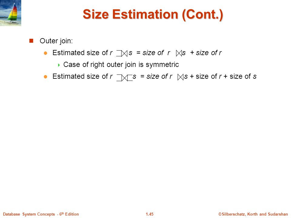 ©Silberschatz, Korth and Sudarshan1.45Database System Concepts - 6 th Edition Size Estimation (Cont.) Outer join: Estimated size of r s = size of r s + size of r  Case of right outer join is symmetric Estimated size of r s = size of r s + size of r + size of s