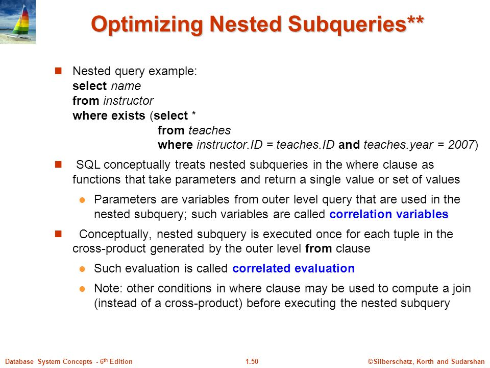 ©Silberschatz, Korth and Sudarshan1.50Database System Concepts - 6 th Edition Optimizing Nested Subqueries** Nested query example: select name from instructor where exists (select * from teaches where instructor.ID = teaches.ID and teaches.year = 2007) SQL conceptually treats nested subqueries in the where clause as functions that take parameters and return a single value or set of values Parameters are variables from outer level query that are used in the nested subquery; such variables are called correlation variables Conceptually, nested subquery is executed once for each tuple in the cross-product generated by the outer level from clause Such evaluation is called correlated evaluation Note: other conditions in where clause may be used to compute a join (instead of a cross-product) before executing the nested subquery