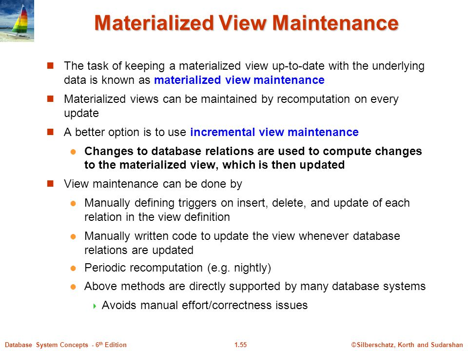 ©Silberschatz, Korth and Sudarshan1.55Database System Concepts - 6 th Edition Materialized View Maintenance The task of keeping a materialized view up-to-date with the underlying data is known as materialized view maintenance Materialized views can be maintained by recomputation on every update A better option is to use incremental view maintenance Changes to database relations are used to compute changes to the materialized view, which is then updated View maintenance can be done by Manually defining triggers on insert, delete, and update of each relation in the view definition Manually written code to update the view whenever database relations are updated Periodic recomputation (e.g.