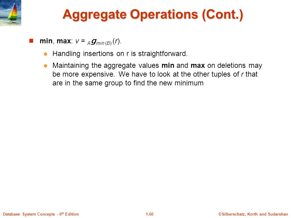 ©Silberschatz, Korth and Sudarshan1.60Database System Concepts - 6 th Edition Aggregate Operations (Cont.) min, max: v = A g min (B) (r).