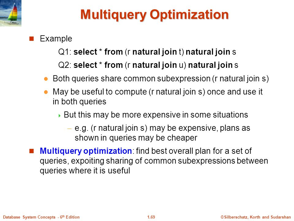 ©Silberschatz, Korth and Sudarshan1.69Database System Concepts - 6 th Edition Multiquery Optimization Example Q1: select * from (r natural join t) natural join s Q2: select * from (r natural join u) natural join s Both queries share common subexpression (r natural join s) May be useful to compute (r natural join s) once and use it in both queries  But this may be more expensive in some situations – e.g.