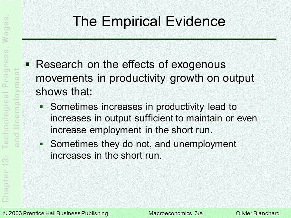 © 2003 Prentice Hall Business PublishingMacroeconomics, 3/e Olivier Blanchard The Empirical Evidence  Research on the effects of exogenous movements in productivity growth on output shows that:  Sometimes increases in productivity lead to increases in output sufficient to maintain or even increase employment in the short run.