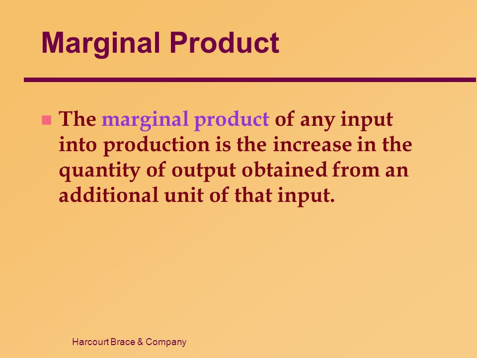 Harcourt Brace & Company Marginal Product n The marginal product of any input into production is the increase in the quantity of output obtained from