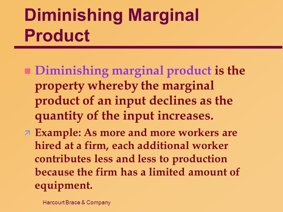 Harcourt Brace & Company Diminishing Marginal Product n Diminishing marginal product is the property whereby the marginal product of an input declines