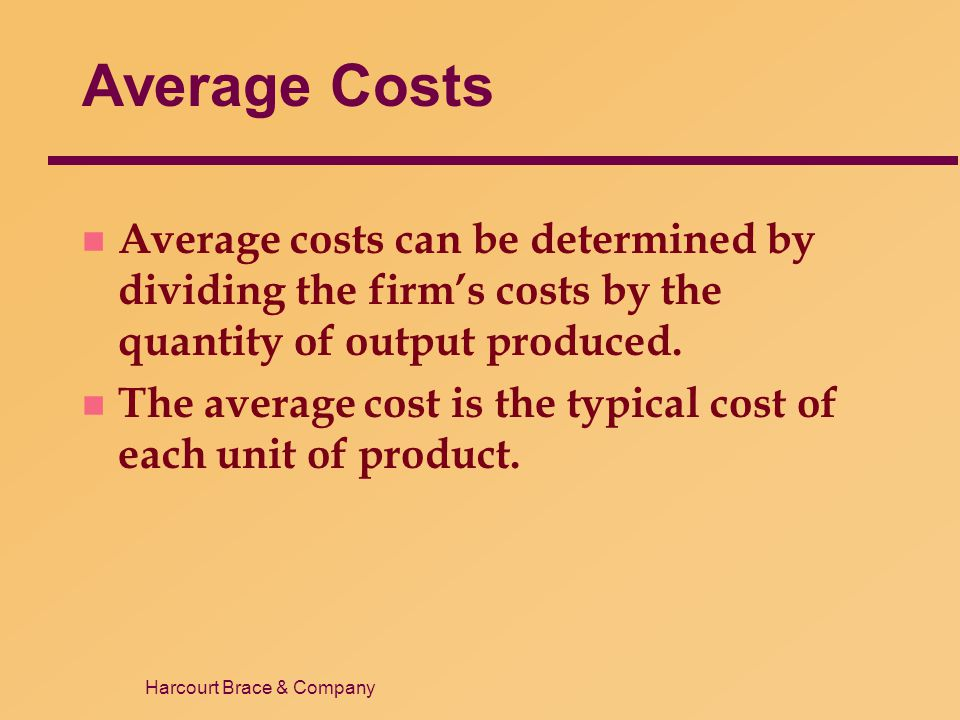 Harcourt Brace & Company Average Costs n Average costs can be determined by dividing the firm's costs by the quantity of output produced. n The averag