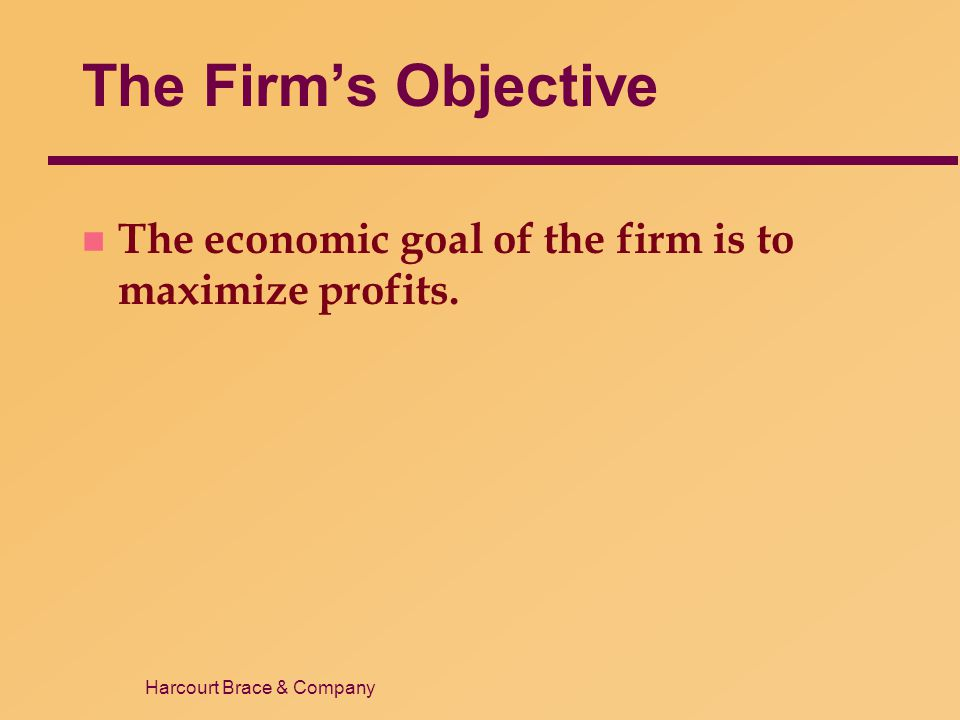 Harcourt Brace & Company The Firm's Objective n The economic goal of the firm is to maximize profits.