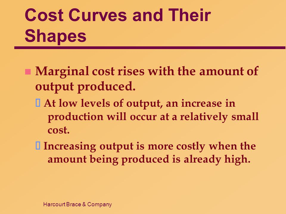Harcourt Brace & Company Cost Curves and Their Shapes n Marginal cost rises with the amount of output produced. ä At low levels of output, an increase