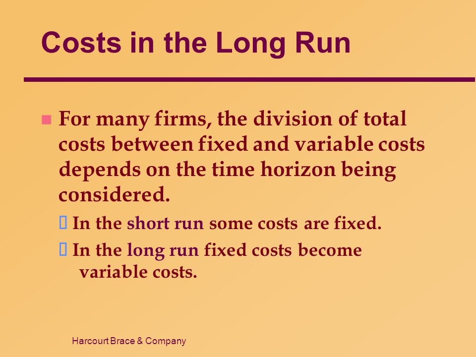 Harcourt Brace & Company Costs in the Long Run n For many firms, the division of total costs between fixed and variable costs depends on the time hori